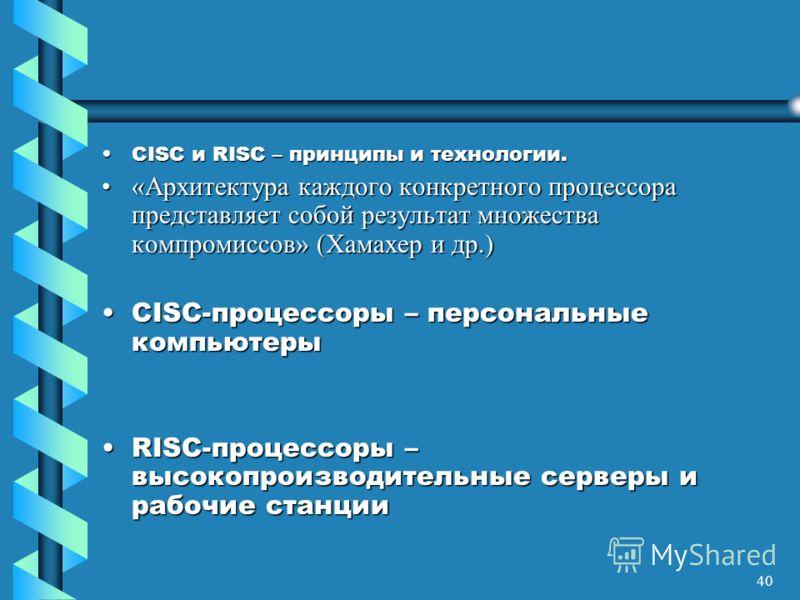 40 CISC и RISC – принципы и технологии.CISC и RISC – принципы и технологии. «Архитектура каждого конкретного процессора представляет собой результат множества компромиссов» (Хамахер и др.)«Архитектура каждого конкретного процессора представляет собой