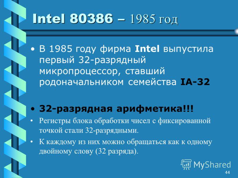 44 Intel 80386 – 1985 год В 1985 году фирма Intel выпустила первый 32-разрядный микропроцессор, ставший родоначальником семейства IA-32 32-разрядная арифметика!!! Регистры блока обработки чисел с фиксированной точкой стали 32-разрядными. К каждому из