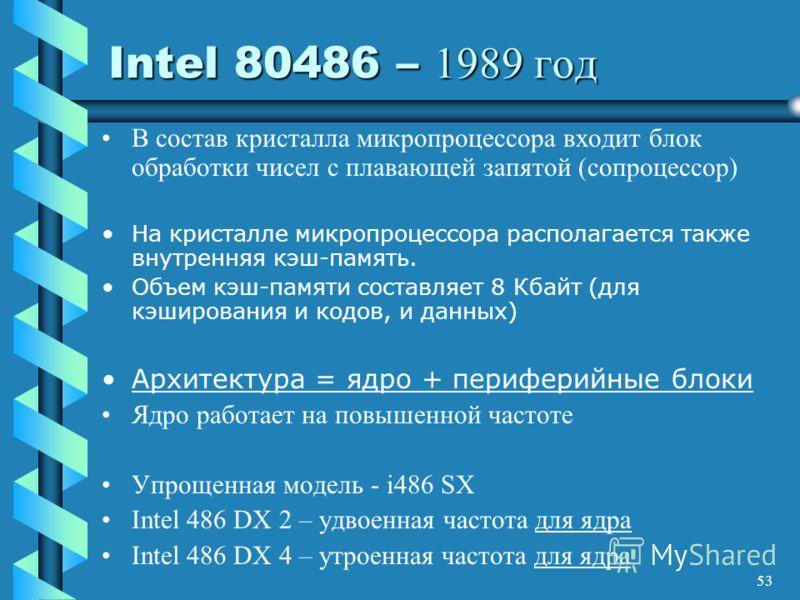 53 Intel 80486 – 1989 год В состав кристалла микропроцессора входит блок обработки чисел с плавающей запятой (сопроцессор) На кристалле микропроцессора располагается также внутренняя кэш-память. Объем кэш-памяти составляет 8 Кбайт (для кэширования и