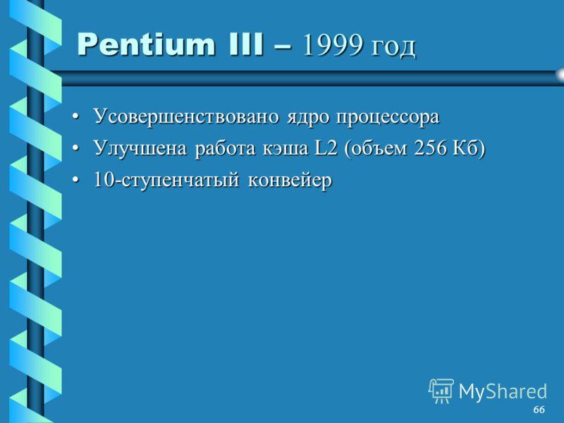 66 Pentium III – 1999 год Усовершенствовано ядро процессораУсовершенствовано ядро процессора Улучшена работа кэша L2 (объем 256 Кб)Улучшена работа кэша L2 (объем 256 Кб) 10-ступенчатый конвейер10-ступенчатый конвейер