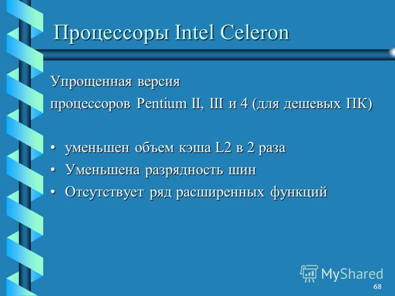68 Процессоры Intel Celeron Упрощенная версия процессоров Pentium II, III и 4 (для дешевых ПК) уменьшен объем кэша L2 в 2 разауменьшен объем кэша L2 в 2 раза Уменьшена разрядность шинУменьшена разрядность шин Отсутствует ряд расширенных функцийОтсутс