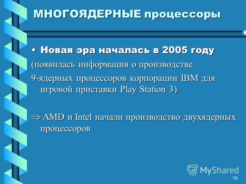 70 МНОГОЯДЕРНЫЕ процессоры Новая эра началась в 2005 годуНовая эра началась в 2005 году (появилась информация о производстве 9-ядерных процессоров корпорации IBM для игровой приставки Play Station 3) AMD и Intel начали производство двухядерных процес