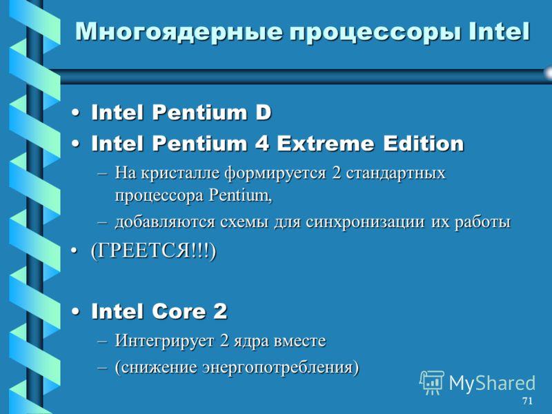 71 Многоядерные процессоры Intel Intel Pentium DIntel Pentium D Intel Pentium 4 Extreme EditionIntel Pentium 4 Extreme Edition –На кристалле формируется 2 стандартных процессора Pentium, –добавляются схемы для синхронизации их работы (ГРЕЕТСЯ!!!)(ГРЕ