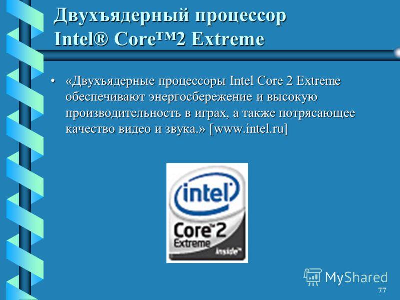 77 Двухъядерный процессор Intel® Core2 Extreme «Двухъядерные процессоры Intel Core 2 Extreme обеспечивают энергосбережение и высокую производительность в играх, а также потрясающее качество видео и звука.» [www.intel.ru]«Двухъядерные процессоры Intel
