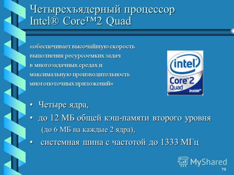 79 Четырехъядерный процессор Intel® Core2 Quad «обеспечивает высочайшую скорость выполнения ресурсоемких задач в многозадачных средах и максимальную производительность многопоточных приложений» Четыре ядра,Четыре ядра, до 12 МБ общей кэш-памяти второ