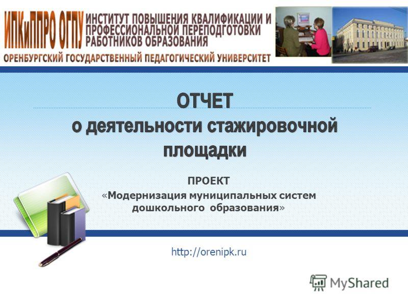 ПРОЕКТ «Модернизация муниципальных систем дошкольного образования» http://orenipk.ru