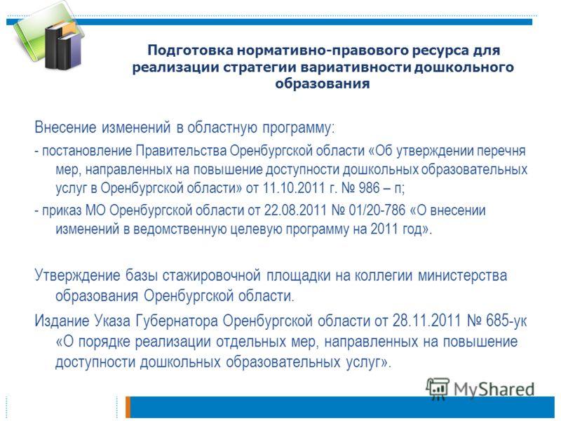 Внесение изменений в областную программу: - постановление Правительства Оренбургской области «Об утверждении перечня мер, направленных на повышение доступности дошкольных образовательных услуг в Оренбургской области» от 11.10.2011 г. 986 – п; - прика