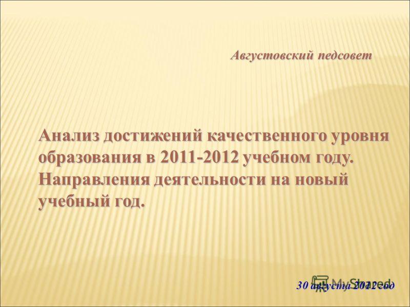 Анализ достижений качественного уровня образования в 2011-2012 учебном году. Направления деятельности на новый учебный год. 30 августа 2012 год Августовский педсовет