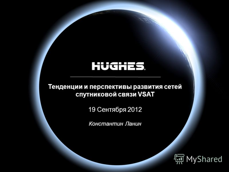 HUGHES PROPRIETARY1 H44283 2/7/2013 Тенденции и перспективы развития сетей спутниковой связи VSAT 19 Сентября 2012 Константин Ланин