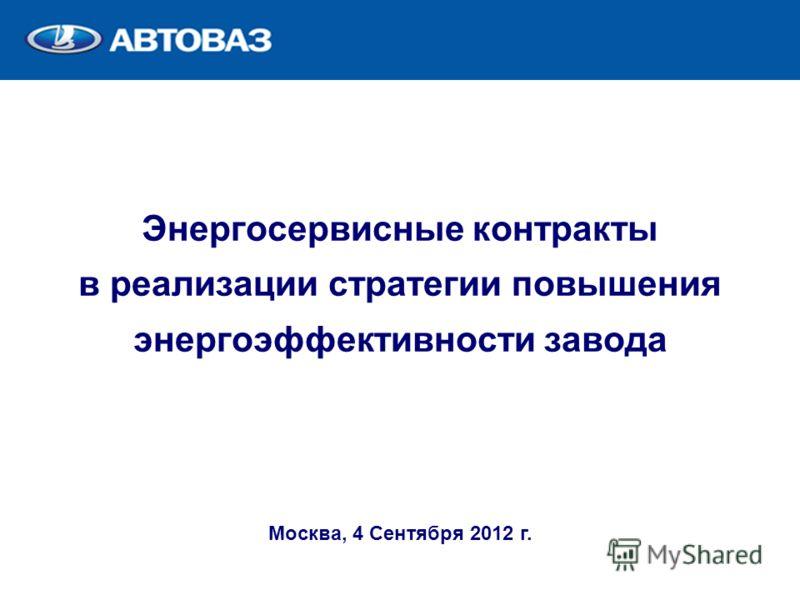 Энергосервисные контракты в реализации стратегии повышения энергоэффективности завода Москва, 4 Сентября 2012 г.