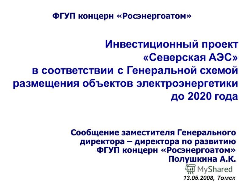 Инвестиционный проект «Северская АЭС» в соответствии с Генеральной схемой размещения объектов электроэнергетики до 2020 года Сообщение заместителя Генерального директора – директора по развитию ФГУП концерн «Росэнергоатом» Полушкина А.К. 13.05.2008,
