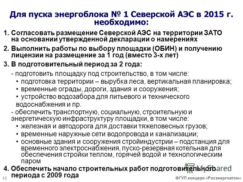 10 Для пуска энергоблока 1 Северской АЭС в 2015 г. необходимо: 1.Согласовать размещение Северской АЭС на территории ЗАТО на основании утвержденной декларации о намерениях 2.Выполнить работы по выбору площадки (ОБИН) и получению лицензии на размещение
