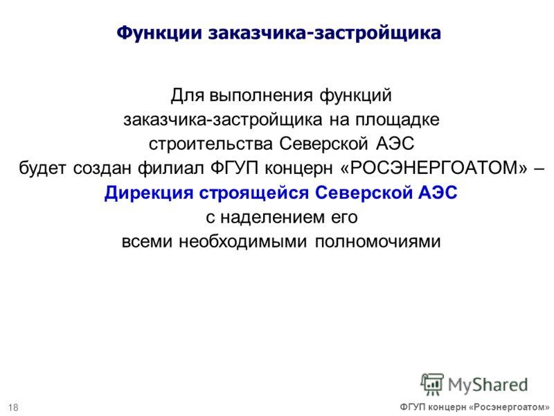 Для выполнения функций заказчика-застройщика на площадке строительства Северской АЭС будет создан филиал ФГУП концерн «РОСЭНЕРГОАТОМ» – Дирекция строящейся Северской АЭС с наделением его всеми необходимыми полномочиями 18 ФГУП концерн «Росэнергоатом»