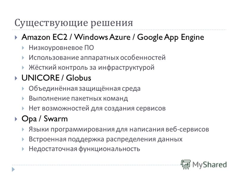 Существующие решения Amazon EC2 / Windows Azure / Google App Engine Низкоуровневое ПО Использование аппаратных особенностей Жёсткий контроль за инфраструктурой UNICORE / Globus Объединённая защищённая среда Выполнение пакетных команд Нет возможностей