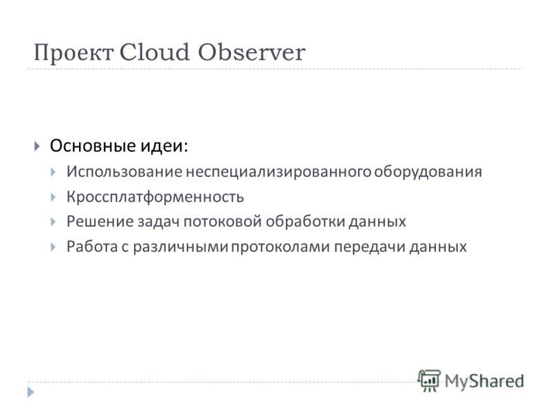 Проект Cloud Observer Основные идеи : Использование неспециализированного оборудования Кроссплатформенность Решение задач потоковой обработки данных Работа с различными протоколами передачи данных