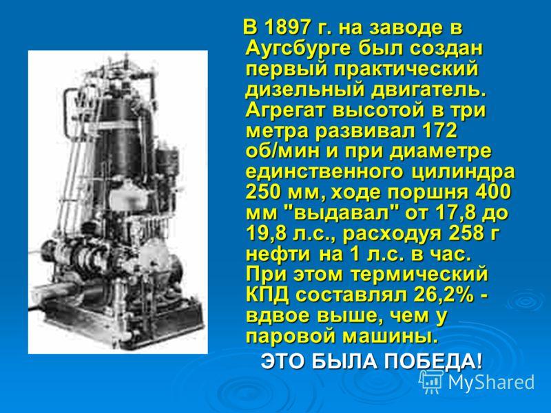 В 1897 г. на заводе в Аугсбурге был создан первый практический дизельный двигатель. Агрегат высотой в три метра развивал 172 об/мин и при диаметре единственного цилиндра 250 мм, ходе поршня 400 мм
