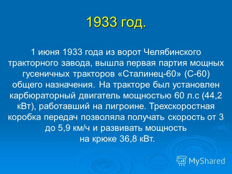 1933 год. 1 июня 1933 года из ворот Челябинского тракторного завода, вышла первая партия мощных гусеничных тракторов «Сталинец-60» (С-60) общего назначения. На тракторе был установлен карбюраторный двигатель мощностью 60 л.с (44,2 кВт), работавший на
