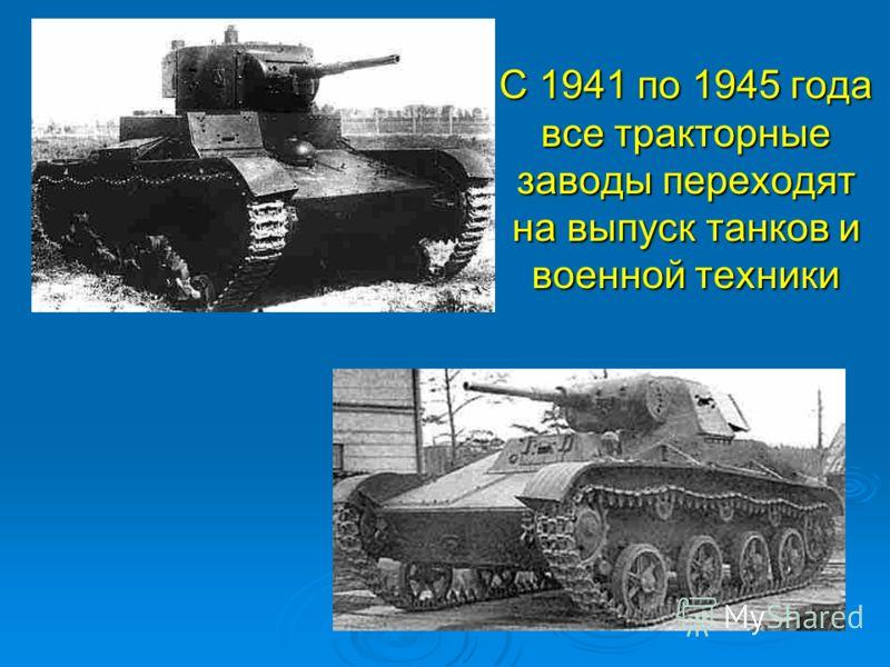 С 1941 по 1945 года все тракторные заводы переходят на выпуск танков и военной техники