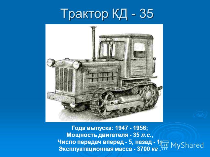 Трактор КД - 35 Года выпуска: 1947 - 1956; Мощность двигателя - 35 л.с., Число передач вперед - 5, назад - 1; Эксплуатационная масса - 3700 кг.