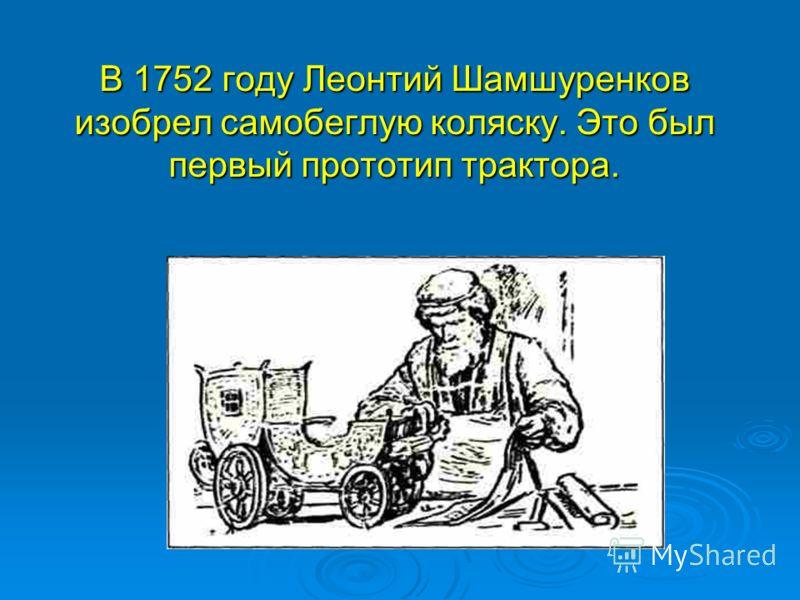 В 1752 году Леонтий Шамшуренков изобрел самобеглую коляску. Это был первый прототип трактора.