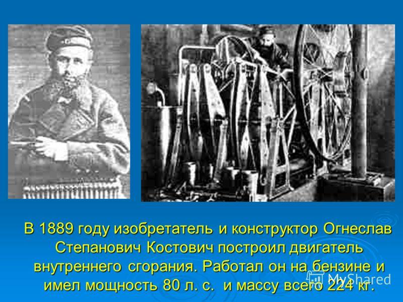 В 1889 году изобретатель и конструктор Огнеслав Степанович Костович построил двигатель внутреннего сгорания. Работал он на бензине и имел мощность 80 л. с. и массу всего 224 кг. В 1889 году изобретатель и конструктор Огнеслав Степанович Костович пост