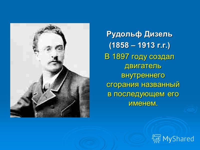 Рудольф Дизель (1858 – 1913 г.г.) В 1897 году создал двигатель внутреннего сгорания названный в последующем его именем.