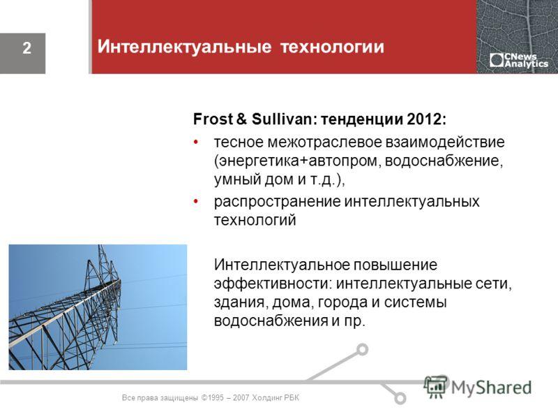 Все права защищены ©1995 – 2007 Холдинг РБК 2 Интеллектуальные технологии Frost & Sullivan: тенденции 2012: тесное межотраслевое взаимодействие (энергетика+автопром, водоснабжение, умный дом и т.д.), распространение интеллектуальных технологий Интелл