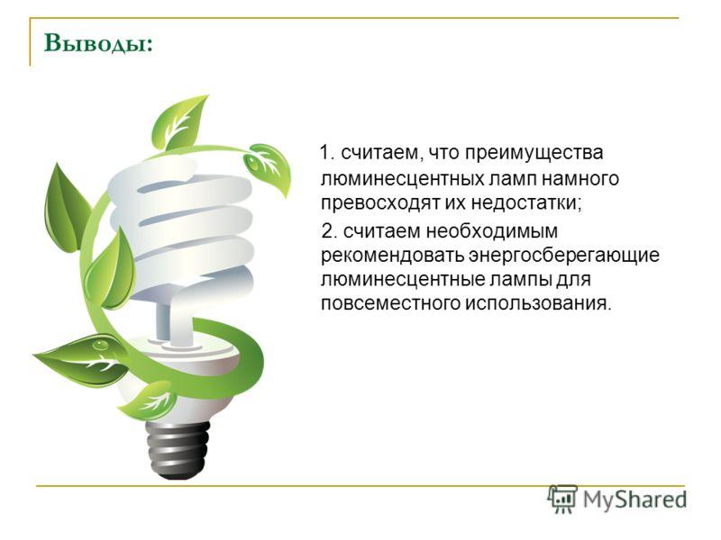 Выводы: 1. считаем, что преимущества люминесцентных ламп намного превосходят их недостатки; 2. считаем необходимым рекомендовать энергосберегающие люминесцентные лампы для повсеместного использования.