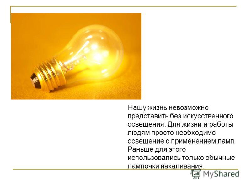 Нашу жизнь невозможно представить без искусственного освещения. Для жизни и работы людям просто необходимо освещение с применением ламп. Раньше для этого использовались только обычные лампочки накаливания.