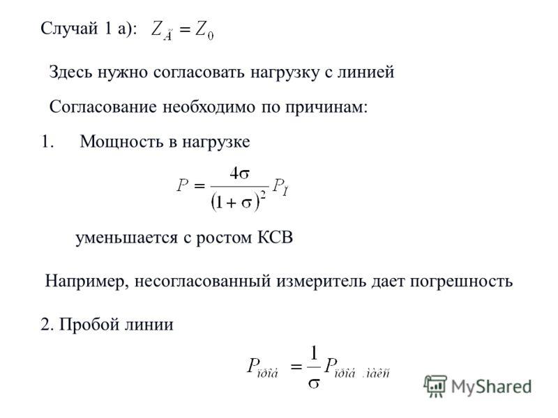 Случай 1 а): Здесь нужно согласовать нагрузку с линией Согласование необходимо по причинам: 1.Мощность в нагрузке уменьшается с ростом КСВ Например, несогласованный измеритель дает погрешность 2. Пробой линии