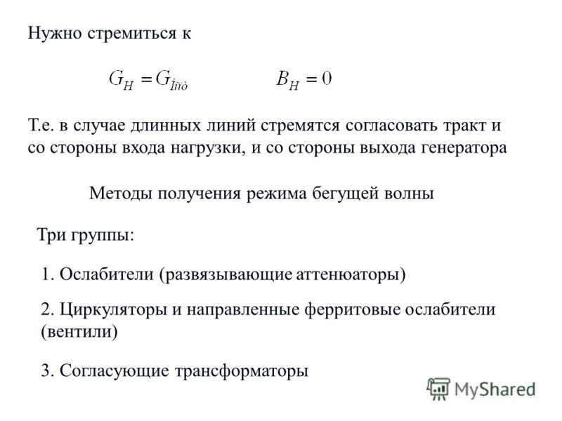 8 Нужно стремиться к Т.е. в случае длинных линий стремятся согласовать тракт и со стороны входа нагрузки, и со стороны выхода генератора Методы получения режима бегущей волны Три группы: 1. Ослабители (развязывающие аттенюаторы) 2. Циркуляторы и напр