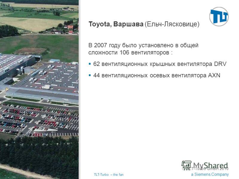 © TLT-Turbo GmbH 2010 a Siemens Company 02.11.2012TLT-Turbo – the fan Страница 19 Toyota, Варшава (Ельч-Лясковице) В 2007 году было установлено в общей сложности 106 вентиляторов : 62 вентиляционных крышных вентилятора DRV 44 вентиляционных осевых ве
