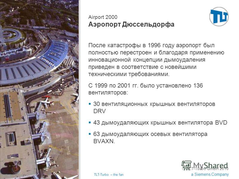 © TLT-Turbo GmbH 2010 a Siemens Company 02.11.2012TLT-Turbo – the fan Страница 2 Airport 2000 Аэропорт Дюссельдорфа После катастрофы в 1996 году аэропорт был полностью перестроен и благодаря применению инновационной концепции дымоудаления приведен в