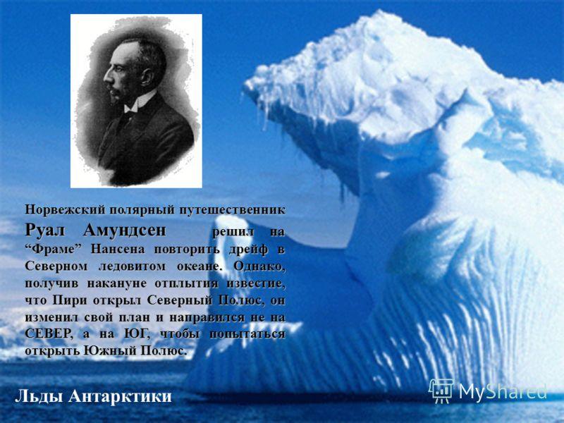 Льды Антарктики Норвежский полярный путешественник Руал Амундсен решил на Фраме Нансена повторить дрейф в Северном ледовитом океане. Однако, получив накануне отплытия известие, что Пири открыл Северный Полюс, он изменил свой план и направился не на С