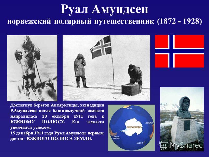 Руал Амундсен норвежский полярный путешественник (1872 - 1928) Достигнув берегов Антарктиды, экспедиция Р.Амундсена после благополучной зимовки направилась 20 октября 1911 года к ЮЖНОМУ ПОЛЮСУ. Его замысел увенчался успехом. 15 декабря 1911 года Руал