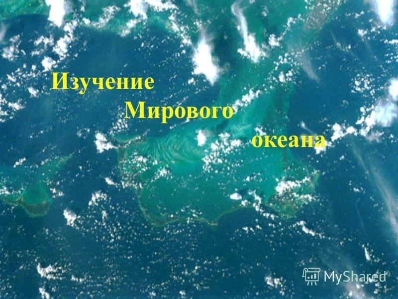 Изучение Мирового океана Изучение Мирового океана