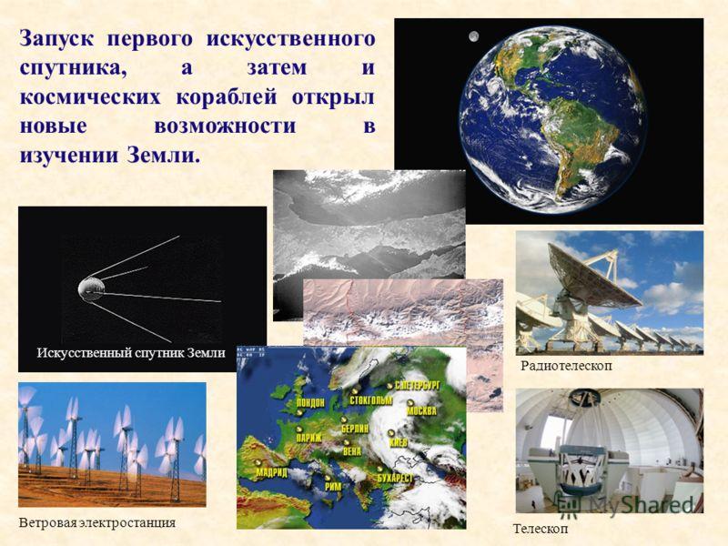 Радиотелескоп Телескоп Искусственный спутник Земли Ветровая электростанция Запуск первого искусственного спутника, а затем и космических кораблей открыл новые возможности в изучении Земли. Изучение Земли