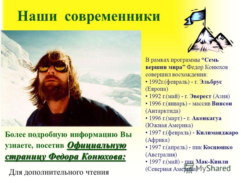 Наши современники В рамках программы Семь вершин мира Федор Конюхов совершил восхождения: 1992г.(февраль) - г. Эльбрус (Европа) 1992 г.(май) - г. Эверест (Азия) 1996 г.(январь) - массив Винсон (Антарктида) 1996 г.(март) - г. Аконкагуа (Южная Америка)
