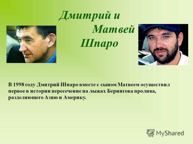 Дмитрий и Матвей Шпаро В 1998 году Дмитрий Шпаро вместе с сыном Матвеем осуществил первое в истории пересечение на лыжах Берингова пролива, разделяющего Азию и Америку. Современные путешественники