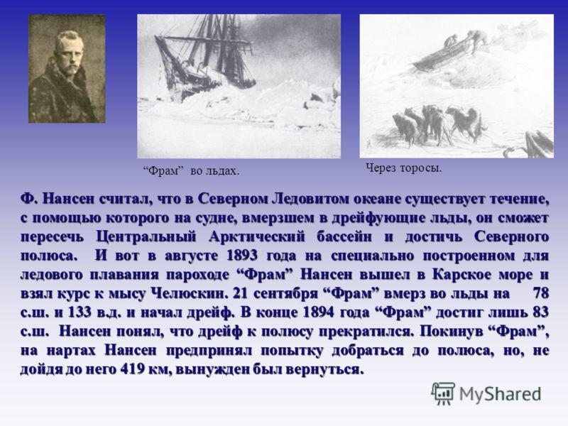 Ф. Нансен считал, что в Северном Ледовитом океане существует течение, с помощью которого на судне, вмерзшем в дрейфующие льды, он сможет пересечь Центральный Арктический бассейн и достичь Северного полюса. И вот в августе 1893 года на специально пост