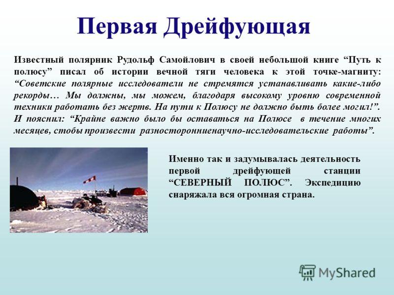 Первая Дрейфующая Известный полярник Рудольф Самойлович в своей небольшой книге Путь к полюсу писал об истории вечной тяги человека к этой точке-магниту: Советские полярные исследователи не стремятся устанавливать какие-либо рекорды… Мы должны, мы мо