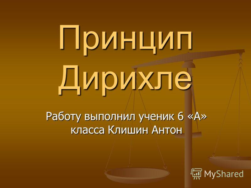 Принцип Дирихле Работу выполнил ученик 6 «А» класса Клишин Антон