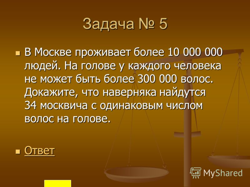 Задача 5 В Москве проживает более 10 000 000 людей. На голове у каждого человека не может быть более 300 000 волос. Докажите, что наверняка найдутся 34 москвича с одинаковым числом волос на голове. В Москве проживает более 10 000 000 людей. На голове