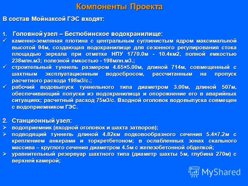 Компоненты Проекта В состав Мойнаксой ГЭС входят: 1. Головной узел – Бестюбинское водохранилище: каменно-земляная плотина с центральным суглинистым ядром максимальной высотой 94м, создающая водохранилище для сезонного регулирования стока площадью зер