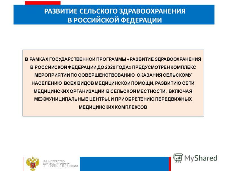 РАЗВИТИЕ СЕЛЬСКОГО ЗДРАВООХРАНЕНИЯ В РОССИЙСКОЙ ФЕДЕРАЦИИ МИНИСТЕРСТВО ЗДРАВООХРАНЕНИЯ РОССИЙСКОЙ ФЕДЕРАЦИИ В РАМКАХ ГОСУДАРСТВЕННОЙ ПРОГРАММЫ «РАЗВИТИЕ ЗДРАВООХРАНЕНИЯ В РОССИЙСКОЙ ФЕДЕРАЦИИ ДО 2020 ГОДА» ПРЕДУСМОТРЕН КОМПЛЕКС МЕРОПРИЯТИЙ ПО СОВЕРШЕ