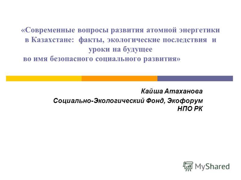 «Современные вопросы развития атомной энергетики в Казахстане: факты, экологические последствия и уроки на будущее во имя безопасного социального развития» Кайша Атаханова Социально-Экологический Фонд, Экофорум НПО РК