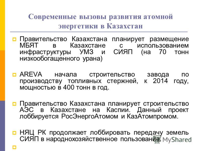 Современные вызовы развития атомной энергетики в Казахстан Правительство Казахстана планирует размещение МБЯТ в Казахстане с использованием инфраструктуры УМЗ и СИЯП (на 70 тонн низкообогащенного урана) AREVA начала строительство завода по производст