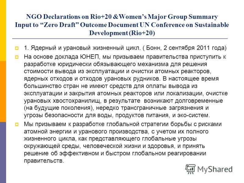 NGO Declarations on Rio+20 &Womens Major Group Summary Input to Zero Draft Outcome Document UN Conference on Sustainable Development (Rio+20) 1. Ядерный и урановый жизненный цикл. ( Бонн, 2 сентября 2011 года) На основе доклада ЮНЕП, мы призываем пра