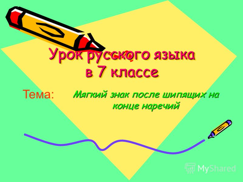 Урок русского языка в 7 классе Урок русского языка в 7 классе Мягкий знак после шипящих на конце наречий Тема: