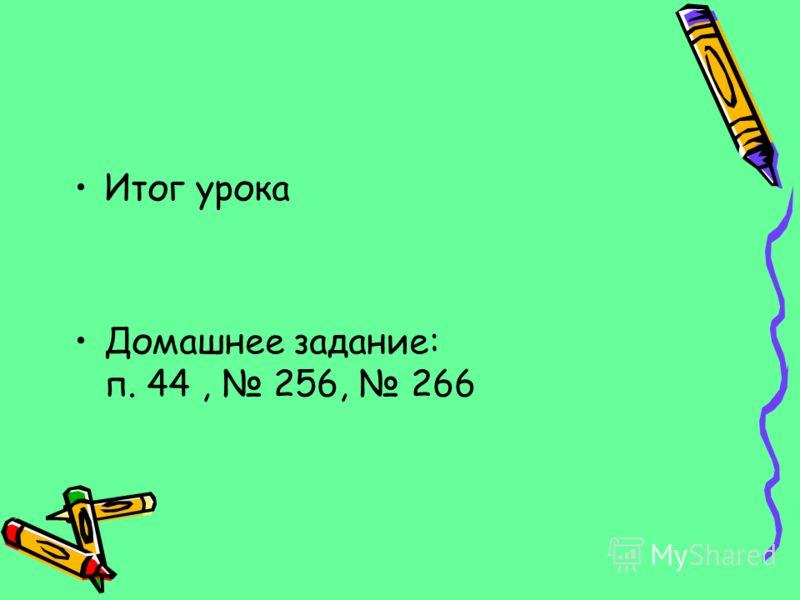 Итог урока Домашнее задание: п. 44, 256, 266